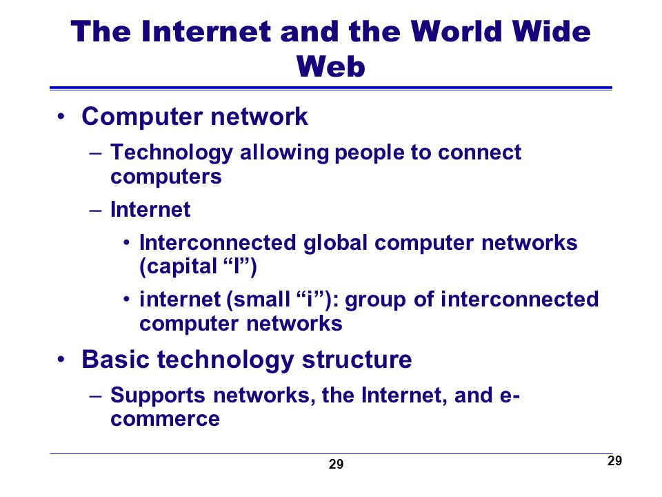 29 The Internet and the World Wide Web Computer network –Technology allowing people to connect computers –Internet Interconnected global computer netw