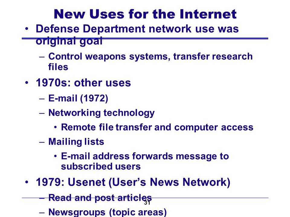 31 New Uses for the Internet Defense Department network use was original goal –Control weapons systems, transfer research files 1970s: other uses –E-m