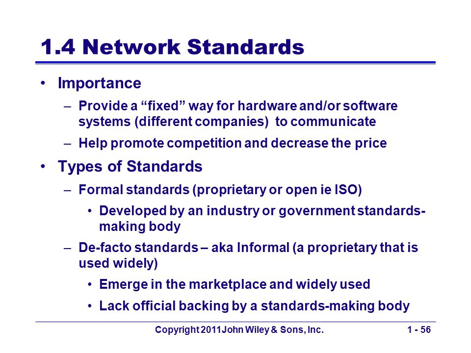 "Copyright 2011John Wiley & Sons, Inc.1 - 56 1.4 Network Standards Importance –Provide a ""fixed"" way for hardware and/or software systems (different co"