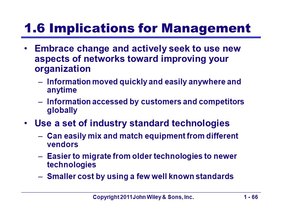 Copyright 2011John Wiley & Sons, Inc.1 - 66 1.6 Implications for Management Embrace change and actively seek to use new aspects of networks toward imp
