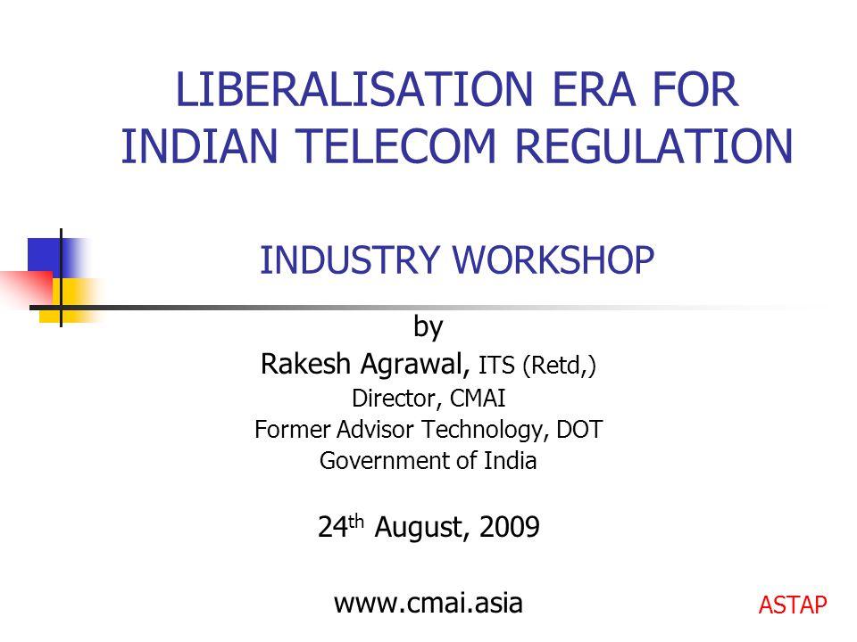 LIBERALISATION ERA FOR INDIAN TELECOM REGULATION INDUSTRY WORKSHOP by Rakesh Agrawal, ITS (Retd,) Director, CMAI Former Advisor Technology, DOT Govern