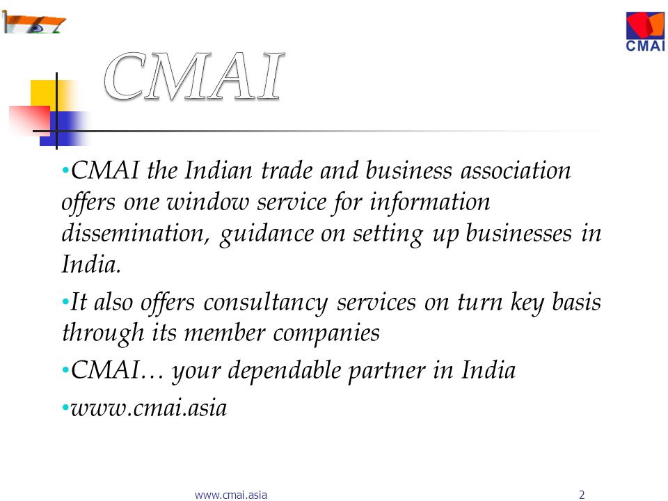 2www.cmai.asia CMAI the Indian trade and business association offers one window service for information dissemination, guidance on setting up businesses in India.