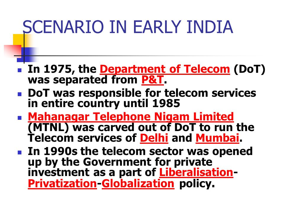 SCENARIO IN EARLY INDIA In 1975, the Department of Telecom (DoT) was separated from P&T.Department of TelecomP&T DoT was responsible for telecom services in entire country until 1985 Mahanagar Telephone Nigam Limited (MTNL) was carved out of DoT to run the Telecom services of Delhi and Mumbai.
