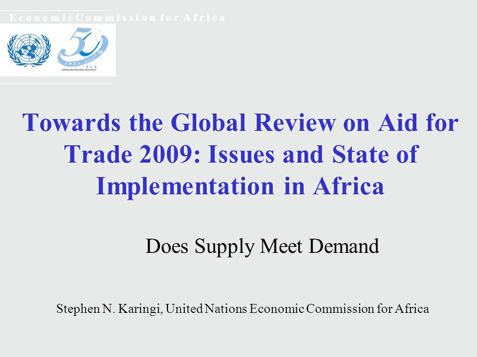 Towards the Global Review on Aid for Trade 2009: Issues and State of Implementation in Africa E c o n o m i c C o m m i s s i o n f o r A f r i c a Does Supply Meet Demand Stephen N.
