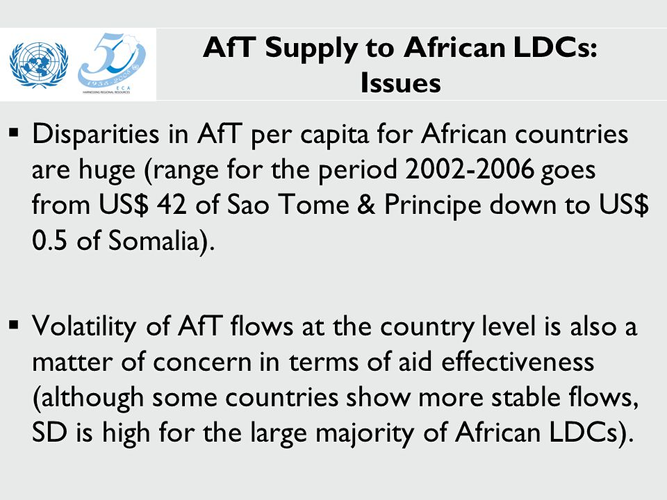 AfT Supply to African LDCs: Issues  Disparities in AfT per capita for African countries are huge (range for the period 2002-2006 goes from US$ 42 of Sao Tome & Principe down to US$ 0.5 of Somalia).