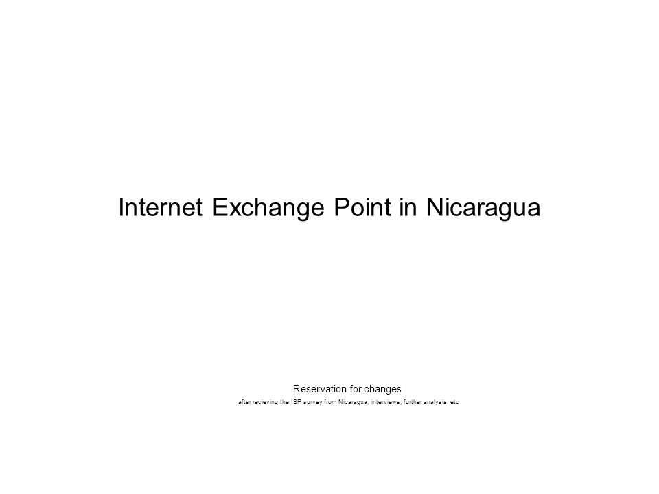 Internet Exchange Point in Nicaragua Reservation for changes after recieving the ISP survey from Nicaragua, interviews, further analysis etc