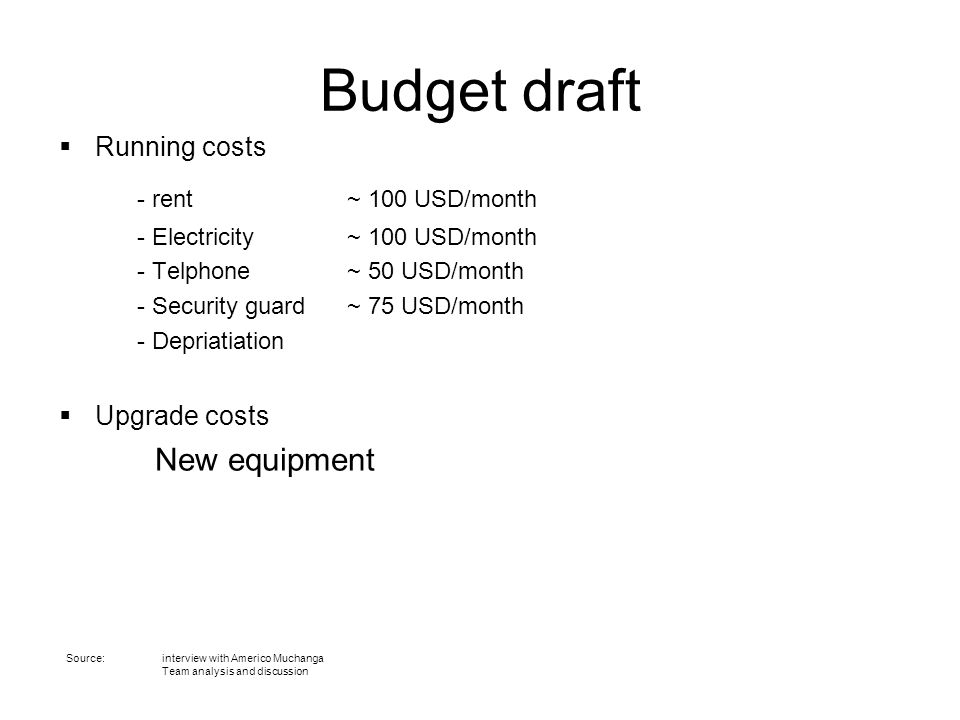 Budget draft  Running costs - rent ~ 100 USD/month - Electricity ~ 100 USD/month - Telphone ~ 50 USD/month - Security guard ~ 75 USD/month - Depriati