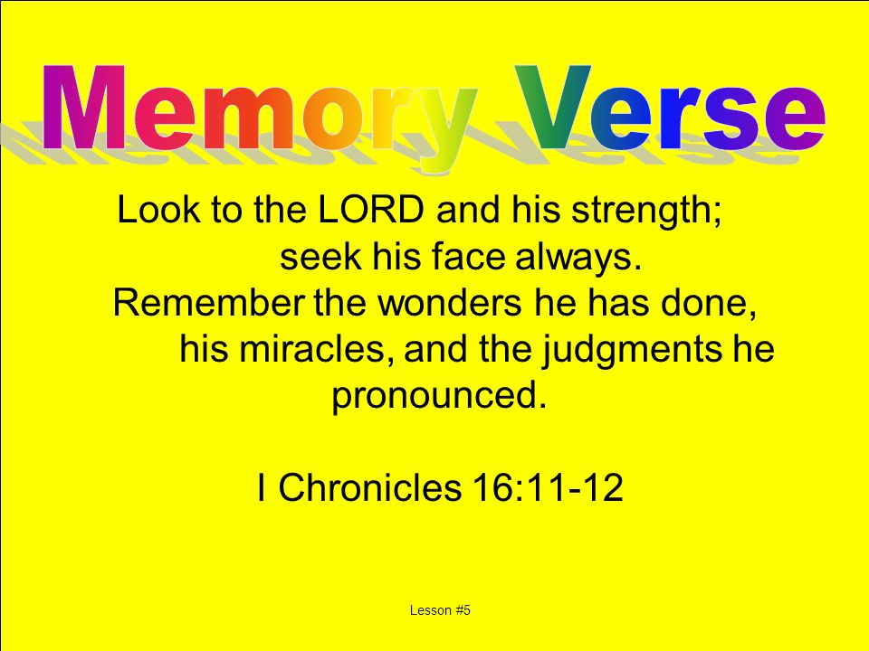 Look to the LORD and his strength; seek his face always. Remember the wonders he has done, his miracles, and the judgments he pronounced. I Chronicles