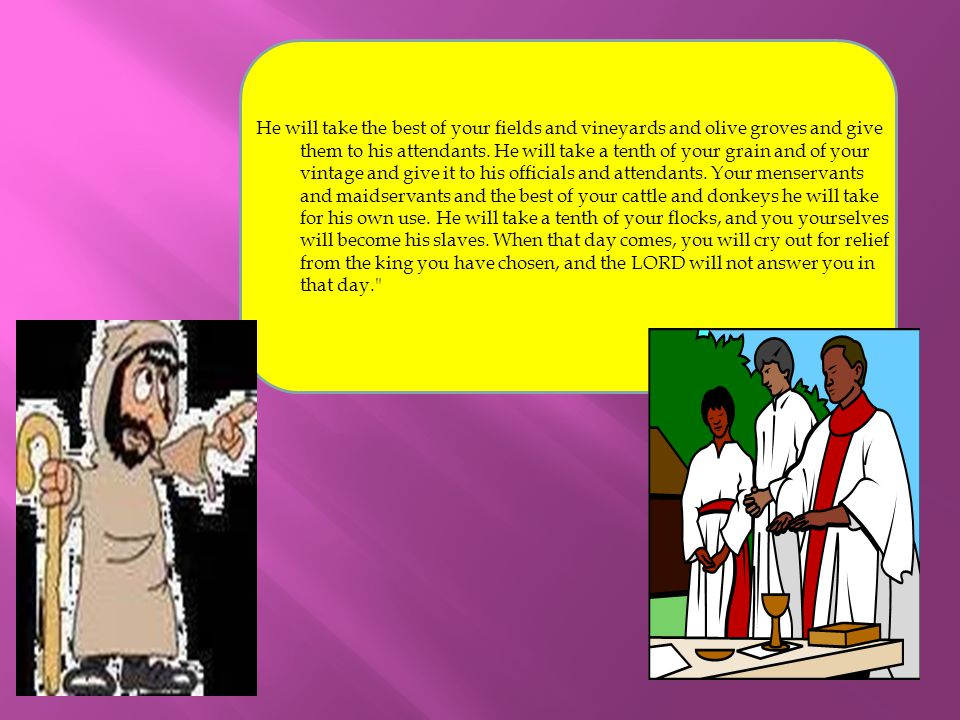 He will take the best of your fields and vineyards and olive groves and give them to his attendants.