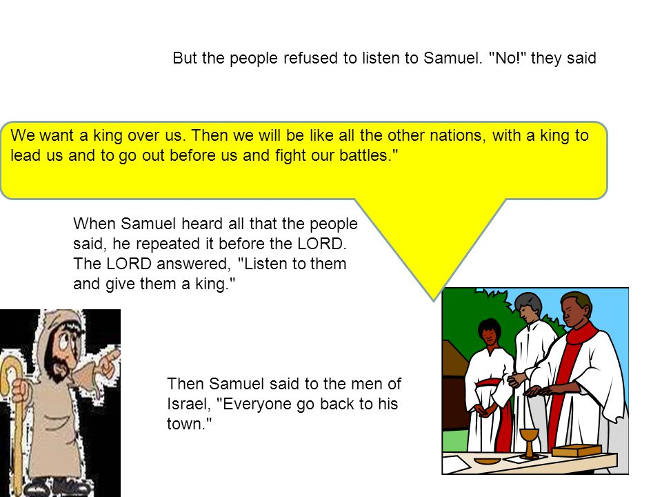 But the people refused to listen to Samuel. No! they said We want a king over us.