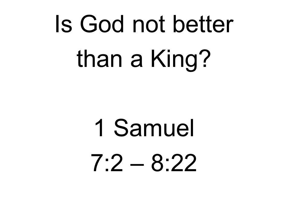 Is God not better than a King 1 Samuel 7:2 – 8:22