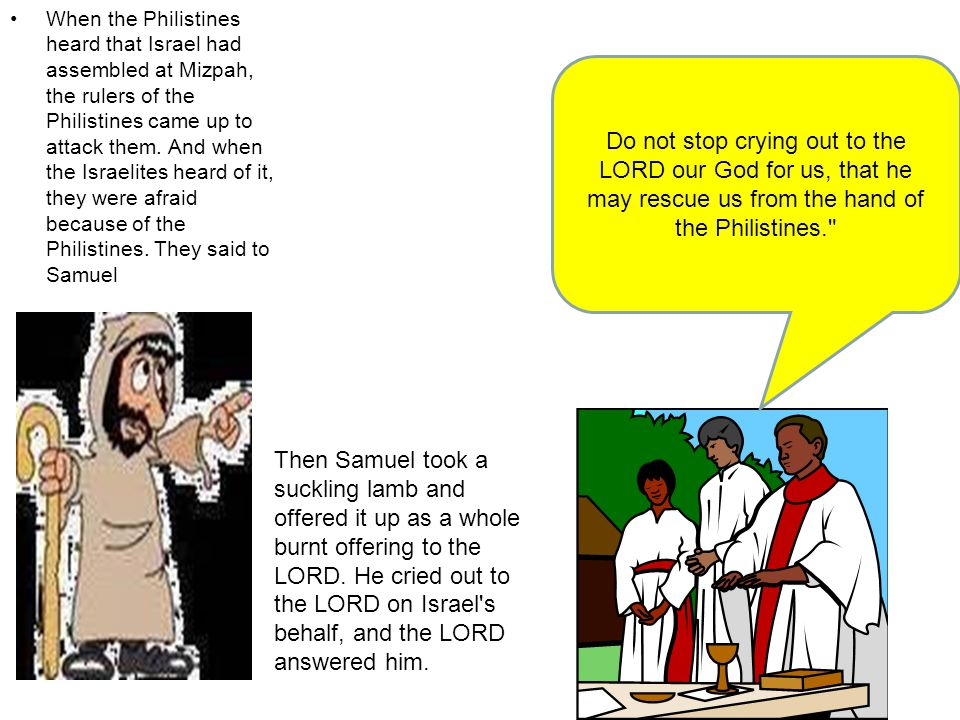 When the Philistines heard that Israel had assembled at Mizpah, the rulers of the Philistines came up to attack them.