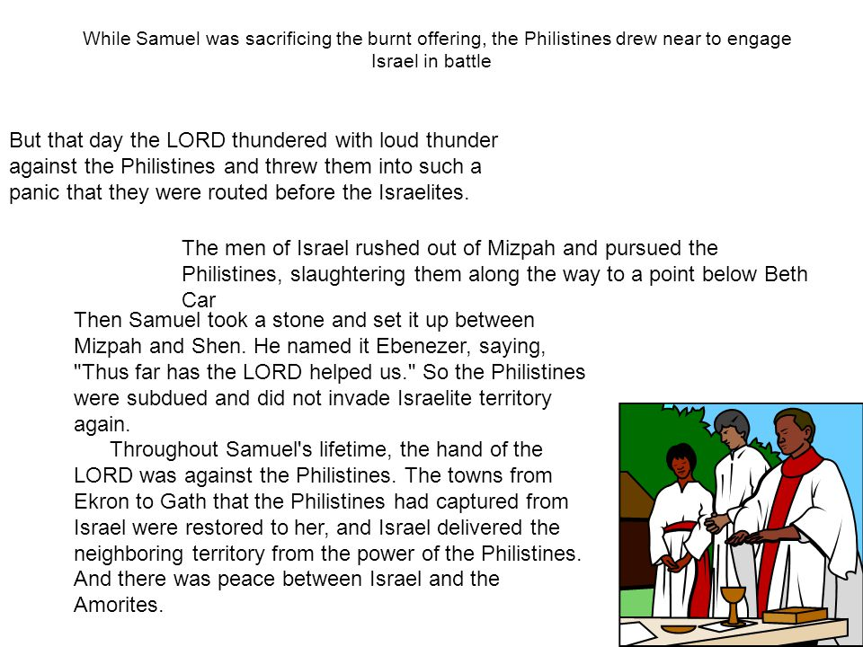 While Samuel was sacrificing the burnt offering, the Philistines drew near to engage Israel in battle But that day the LORD thundered with loud thunde