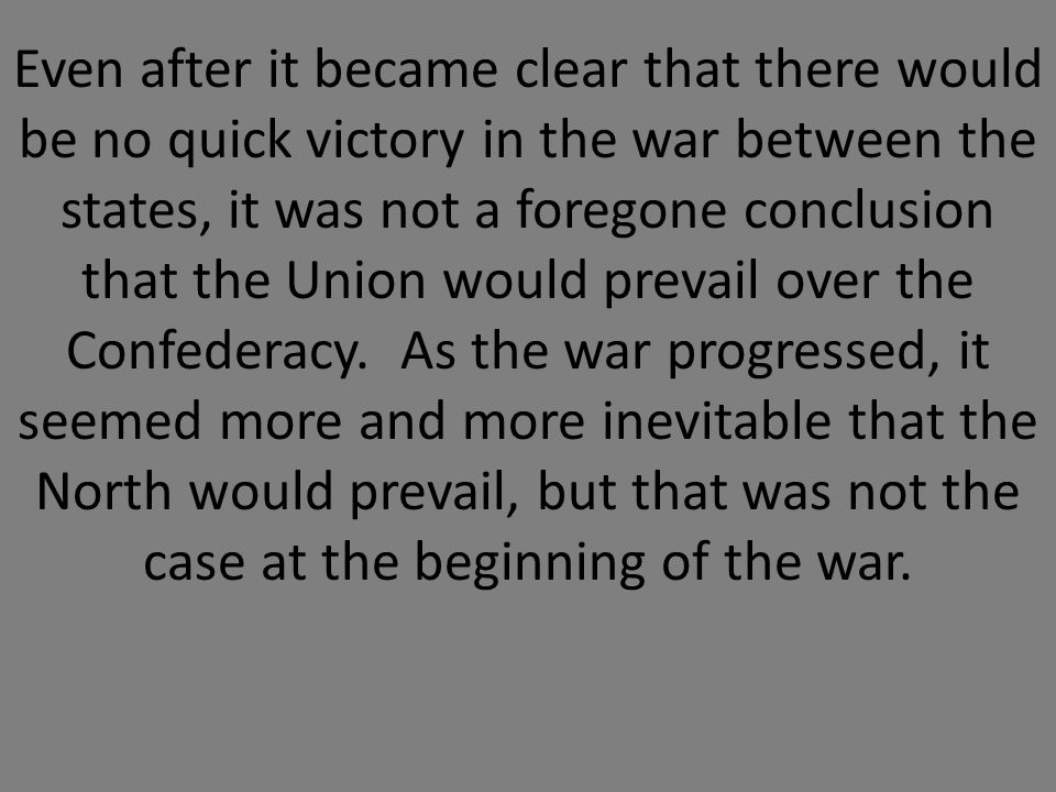 Even after it became clear that there would be no quick victory in the war between the states, it was not a foregone conclusion that the Union would prevail over the Confederacy.
