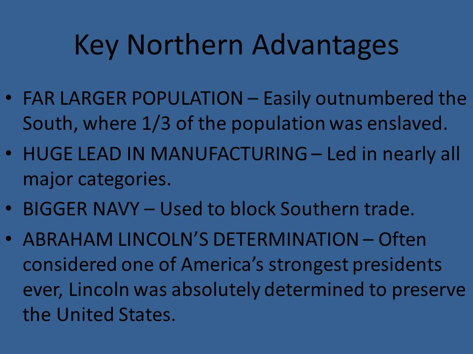 Key Northern Advantages FAR LARGER POPULATION – Easily outnumbered the South, where 1/3 of the population was enslaved.
