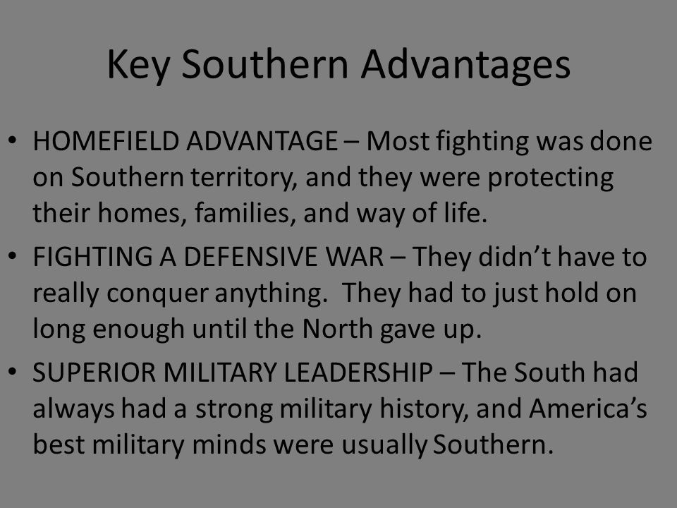 Key Southern Advantages HOMEFIELD ADVANTAGE – Most fighting was done on Southern territory, and they were protecting their homes, families, and way of life.