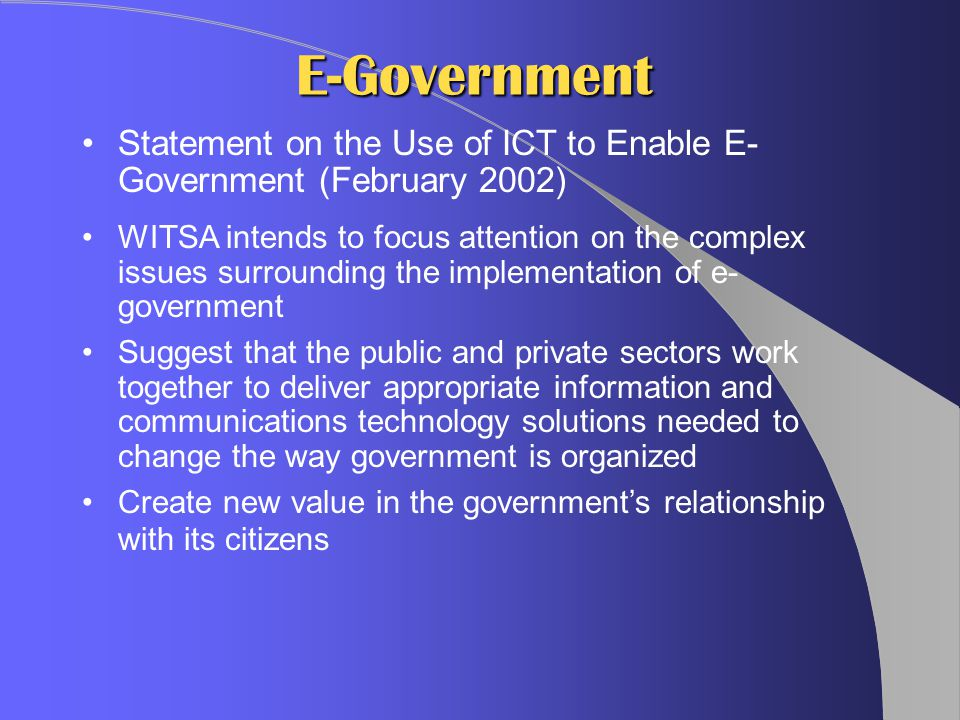 E-Government Statement on the Use of ICT to Enable E- Government (February 2002) WITSA intends to focus attention on the complex issues surrounding the implementation of e- government Suggest that the public and private sectors work together to deliver appropriate information and communications technology solutions needed to change the way government is organized Create new value in the government's relationship with its citizens