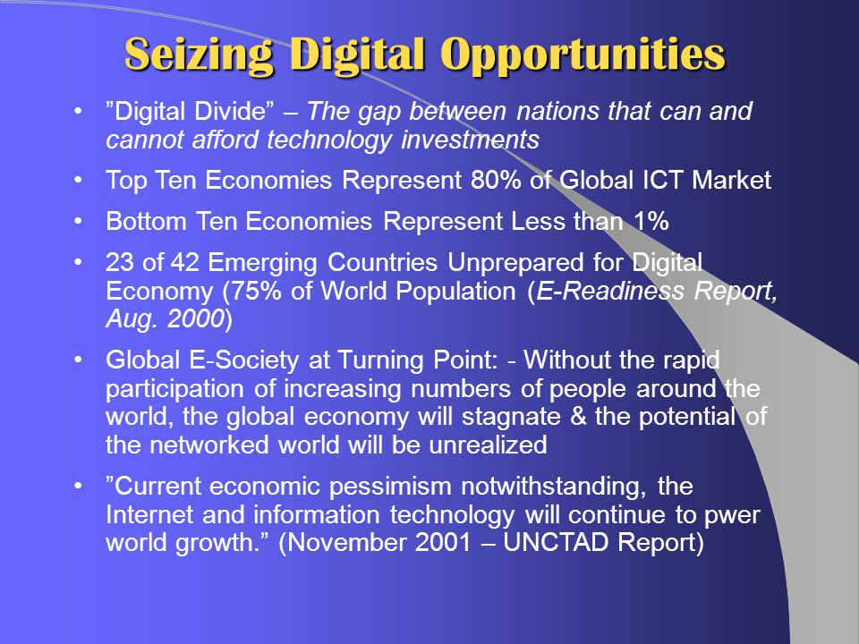 Seizing Digital Opportunities Digital Divide – The gap between nations that can and cannot afford technology investments Top Ten Economies Represent 80% of Global ICT Market Bottom Ten Economies Represent Less than 1% 23 of 42 Emerging Countries Unprepared for Digital Economy (75% of World Population (E-Readiness Report, Aug.