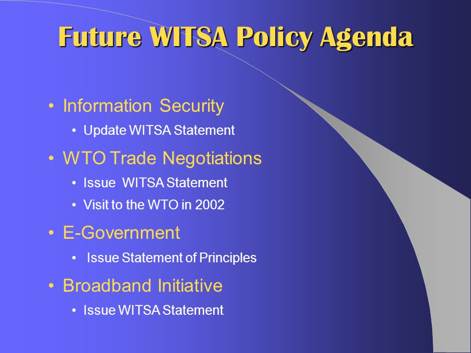 Information Security Update WITSA Statement WTO Trade Negotiations Issue WITSA Statement Visit to the WTO in 2002 E-Government Issue Statement of Principles Broadband Initiative Issue WITSA Statement Future WITSA Policy Agenda