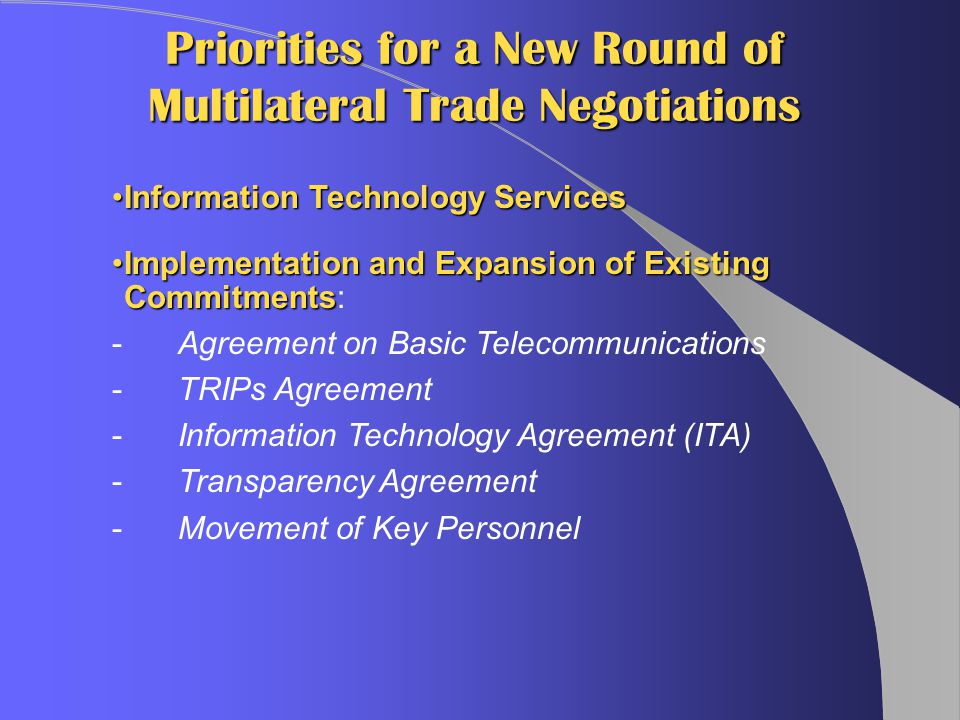 Priorities for a New Round of Multilateral Trade Negotiations Information Technology ServicesInformation Technology Services Implementation and Expansion of Existing CommitmentsImplementation and Expansion of Existing Commitments: -Agreement on Basic Telecommunications - TRIPs Agreement -Information Technology Agreement (ITA) -Transparency Agreement -Movement of Key Personnel
