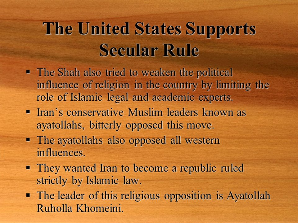The United States Supports Secular Rule  The Shah also tried to weaken the political influence of religion in the country by limiting the role of Islamic legal and academic experts.