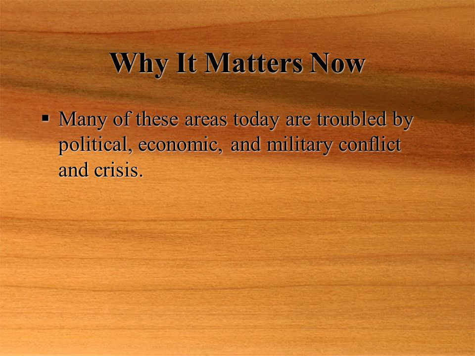 Why It Matters Now  Many of these areas today are troubled by political, economic, and military conflict and crisis.