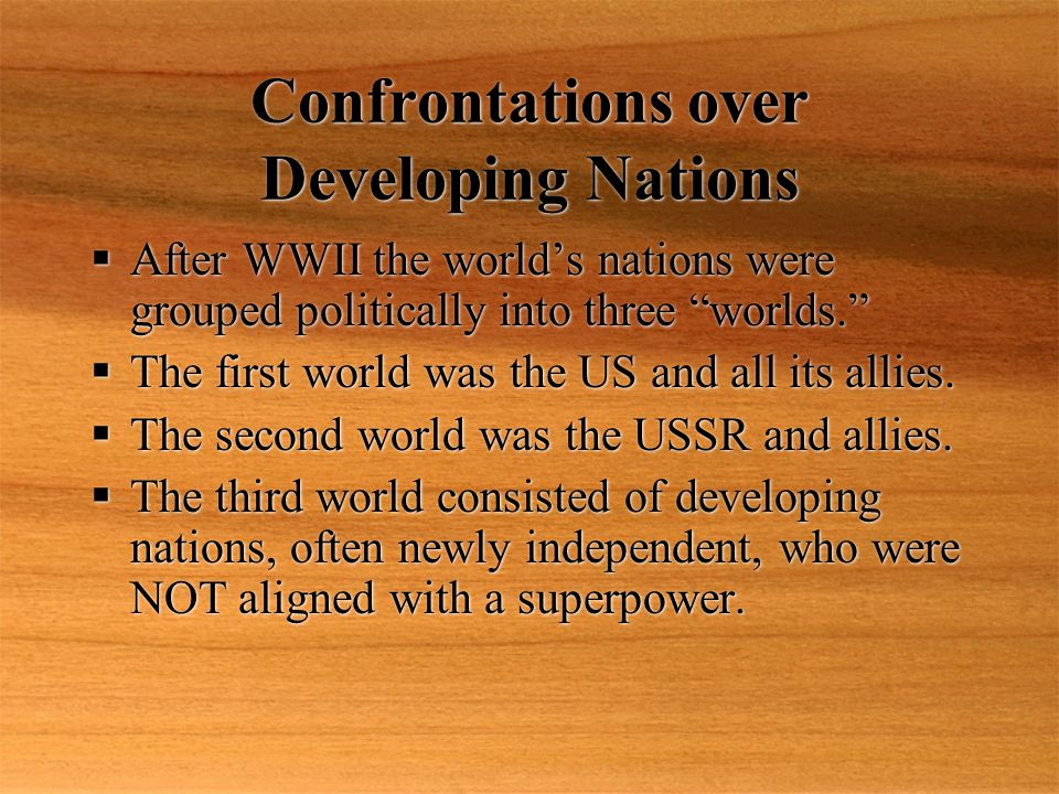 Confrontations over Developing Nations  After WWII the world's nations were grouped politically into three worlds.  The first world was the US and all its allies.