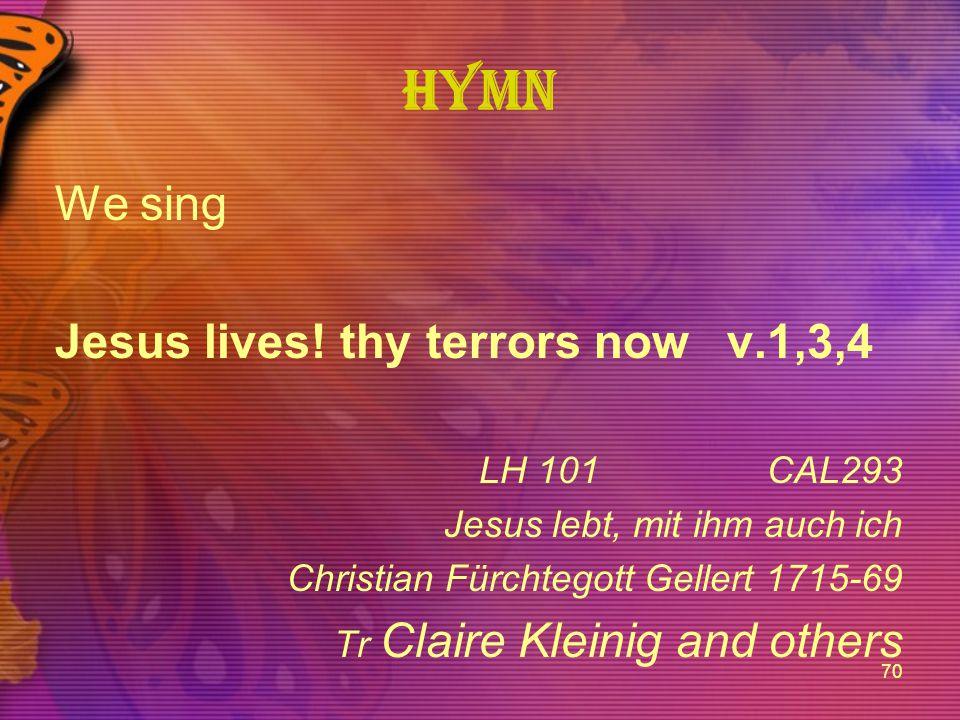 70 Hymn We sing Jesus lives! thy terrors nowv.1,3,4 LH 101CAL293 Jesus lebt, mit ihm auch ich Christian Fürchtegott Gellert 1715-69 Tr Claire Kleinig