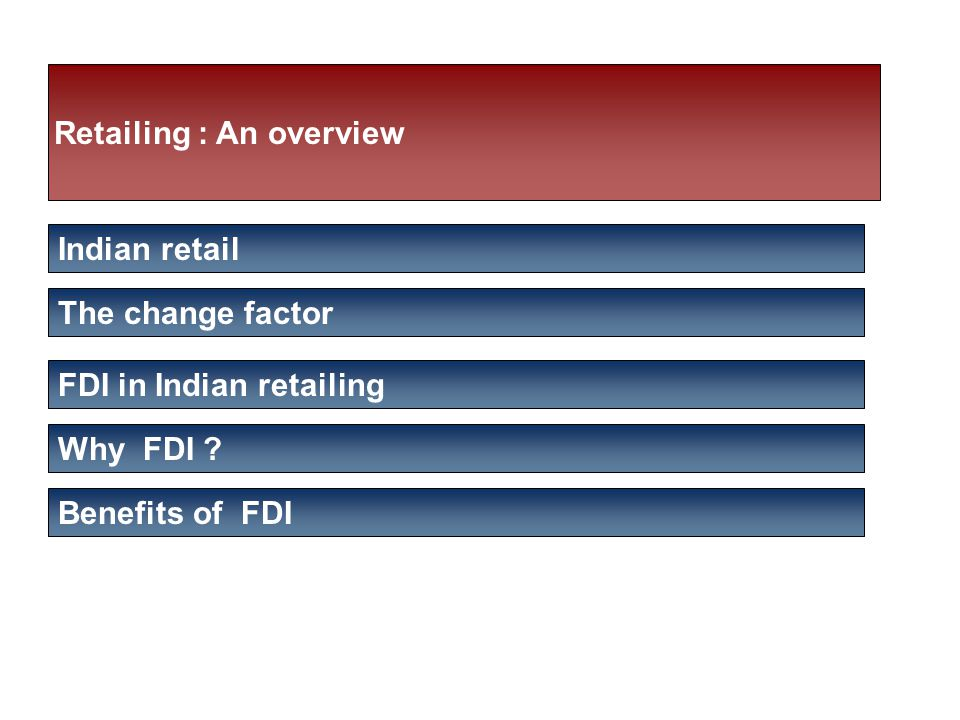 Retailing : An overview Indian retail The change factor FDI in Indian retailing Why FDI .