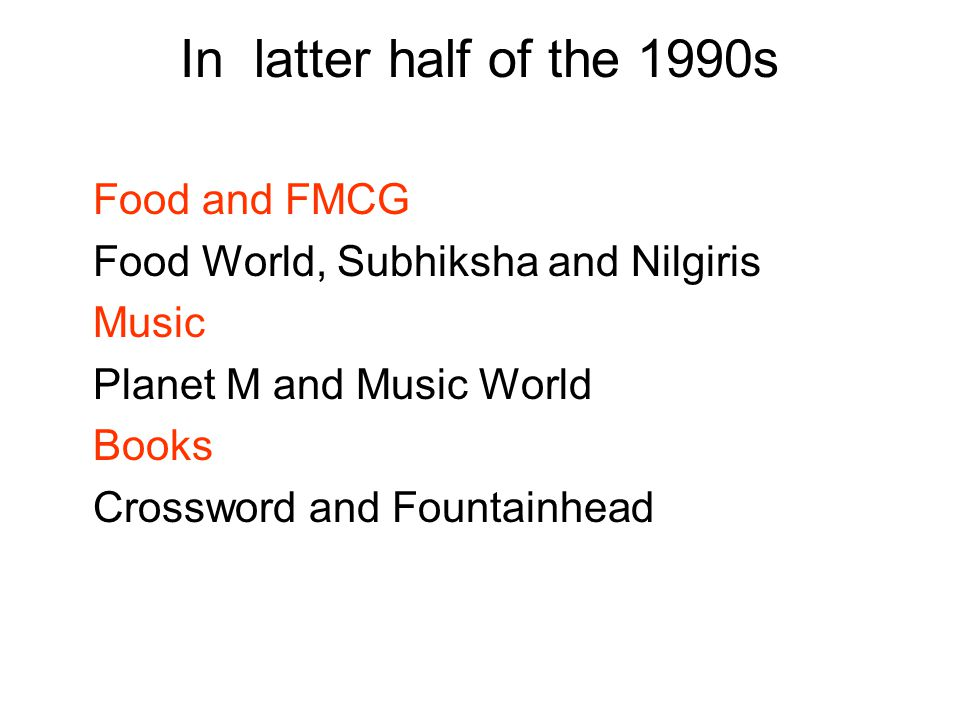 In latter half of the 1990s Food and FMCG Food World, Subhiksha and Nilgiris Music Planet M and Music World Books Crossword and Fountainhead