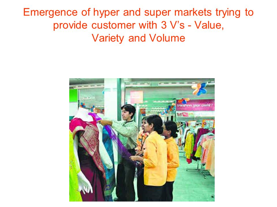Emergence of hyper and super markets trying to provide customer with 3 V's - Value, Variety and Volume