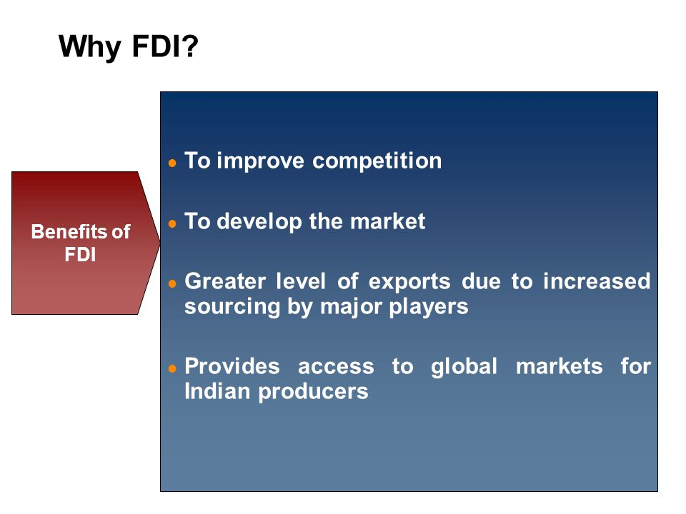 To improve competition To develop the market Greater level of exports due to increased sourcing by major players Provides access to global markets for Indian producers Benefits of FDI Why FDI