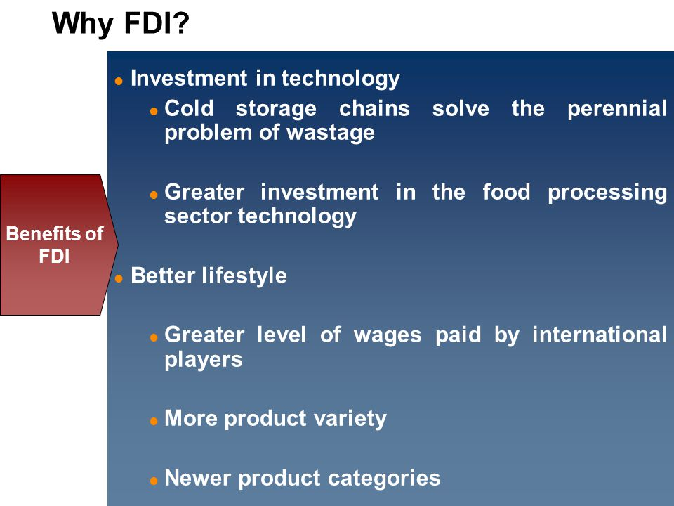 Investment in technology Cold storage chains solve the perennial problem of wastage Greater investment in the food processing sector technology Better lifestyle Greater level of wages paid by international players More product variety Newer product categories Benefits of FDI Why FDI