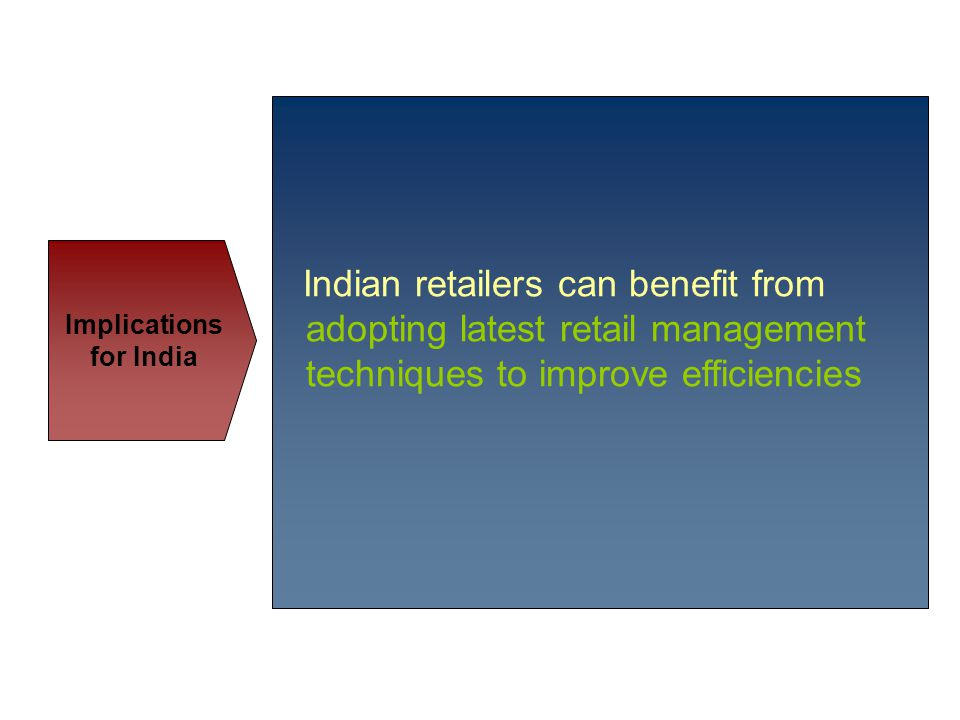 Indian retailers can benefit from adopting latest retail management techniques to improve efficiencies Implications for India