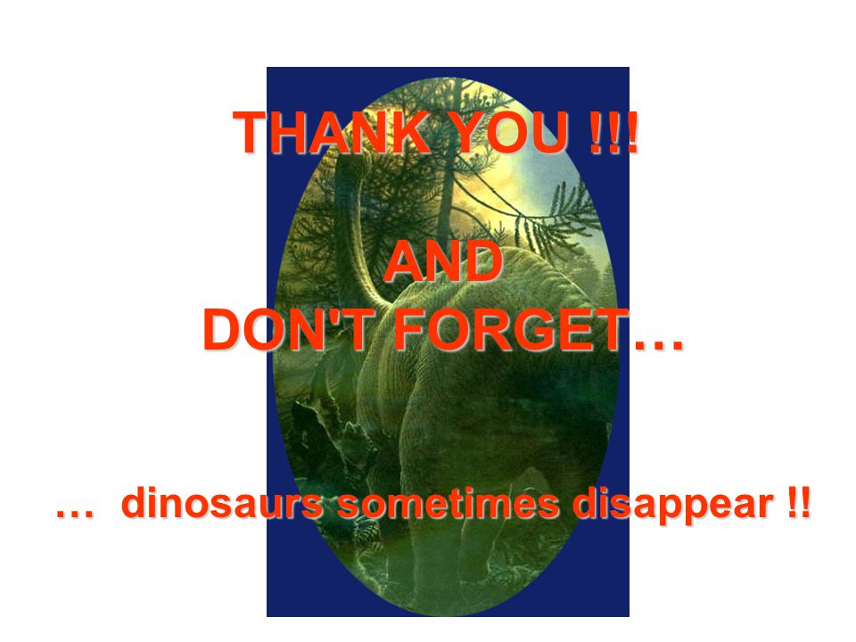 AND DON T FORGET… … dinosaurs sometimes disappear !! THANK YOU !!!