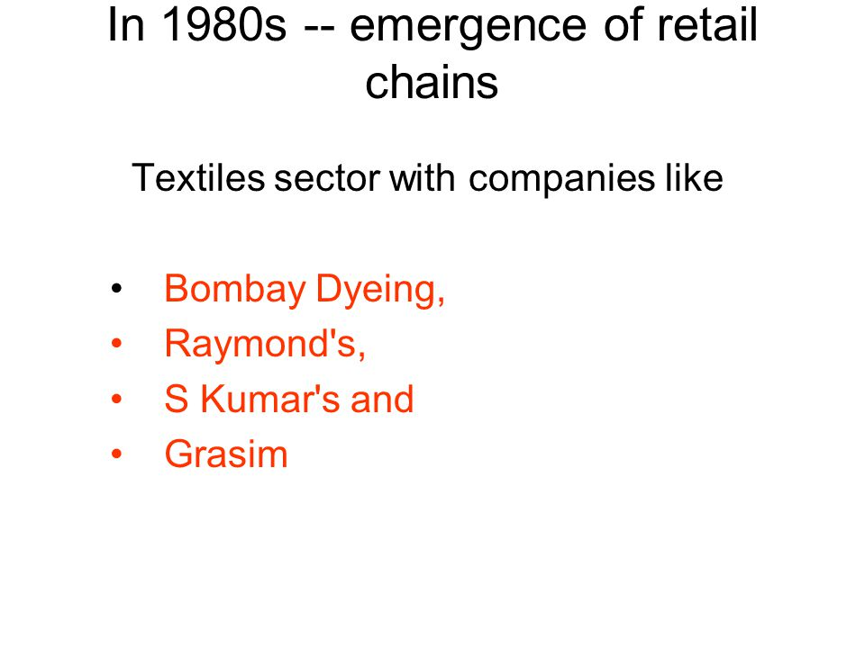 Textiles sector with companies like Bombay Dyeing, Raymond s, S Kumar s and Grasim In 1980s -- emergence of retail chains