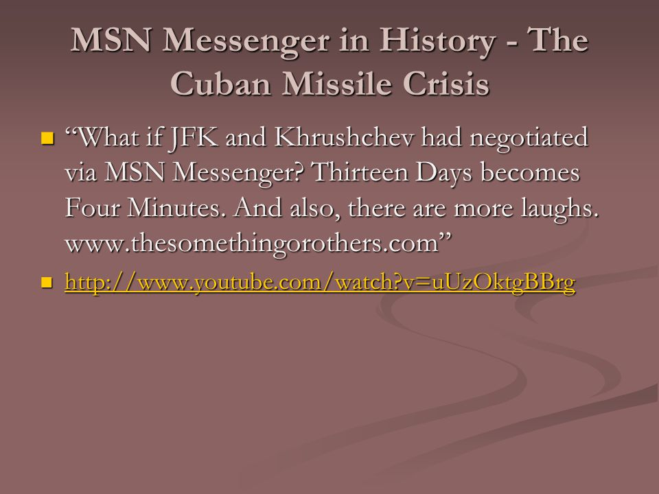 "MSN Messenger in History - The Cuban Missile Crisis ""What if JFK and Khrushchev had negotiated via MSN Messenger? Thirteen Days becomes Four Minutes."