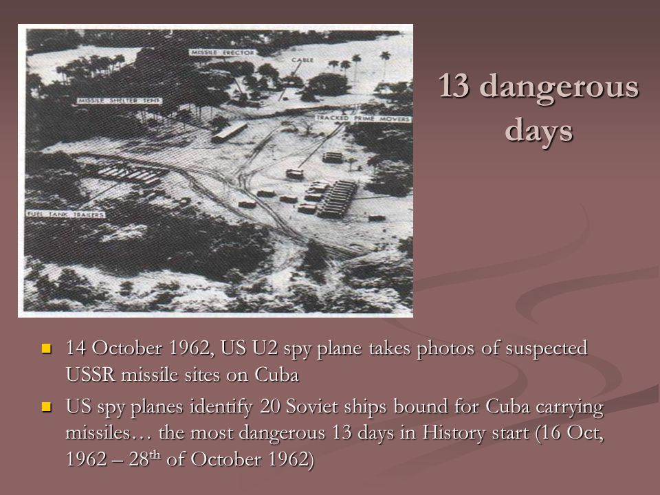 13 dangerous days 14 October 1962, US U2 spy plane takes photos of suspected USSR missile sites on Cuba US spy planes identify 20 Soviet ships bound f