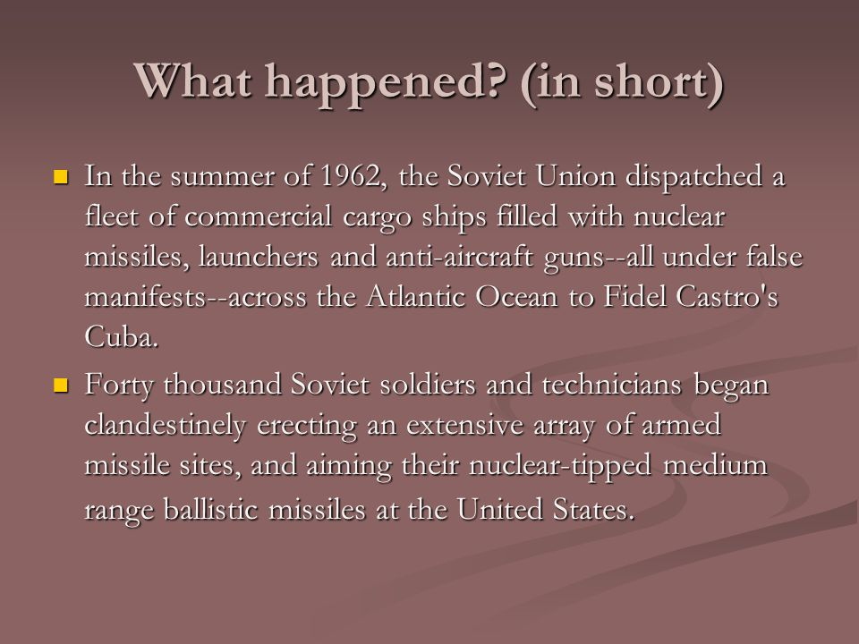 What happened? (in short) In the summer of 1962, the Soviet Union dispatched a fleet of commercial cargo ships filled with nuclear missiles, launchers