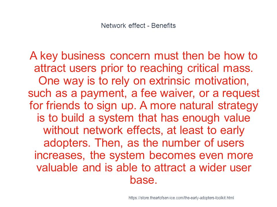 Network effect - Benefits 1 A key business concern must then be how to attract users prior to reaching critical mass. One way is to rely on extrinsic