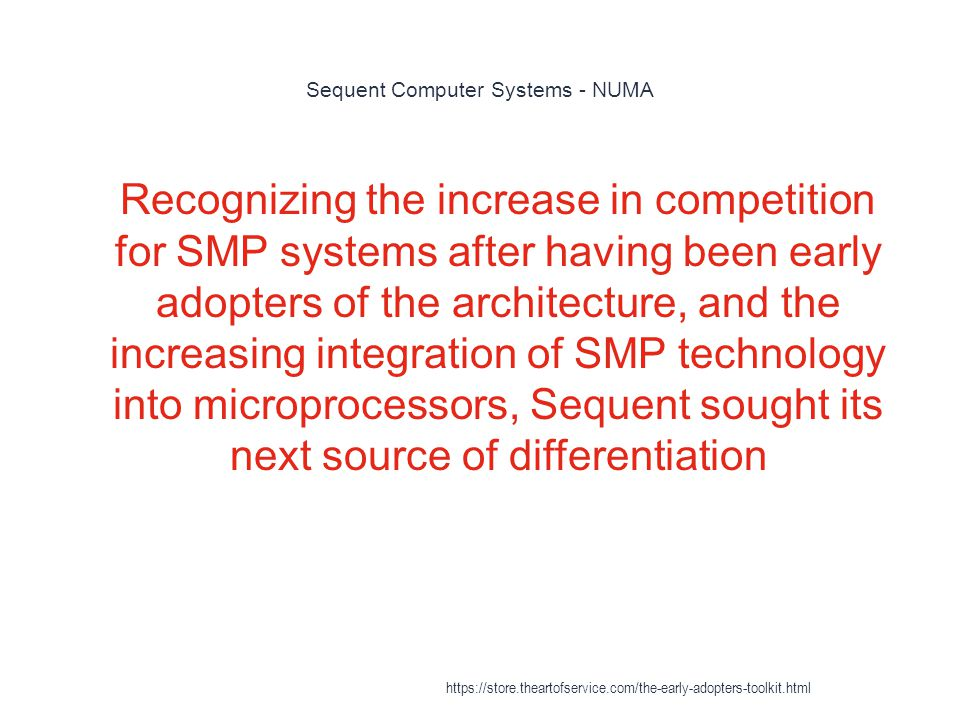 Sequent Computer Systems - NUMA 1 Recognizing the increase in competition for SMP systems after having been early adopters of the architecture, and the increasing integration of SMP technology into microprocessors, Sequent sought its next source of differentiation https://store.theartofservice.com/the-early-adopters-toolkit.html