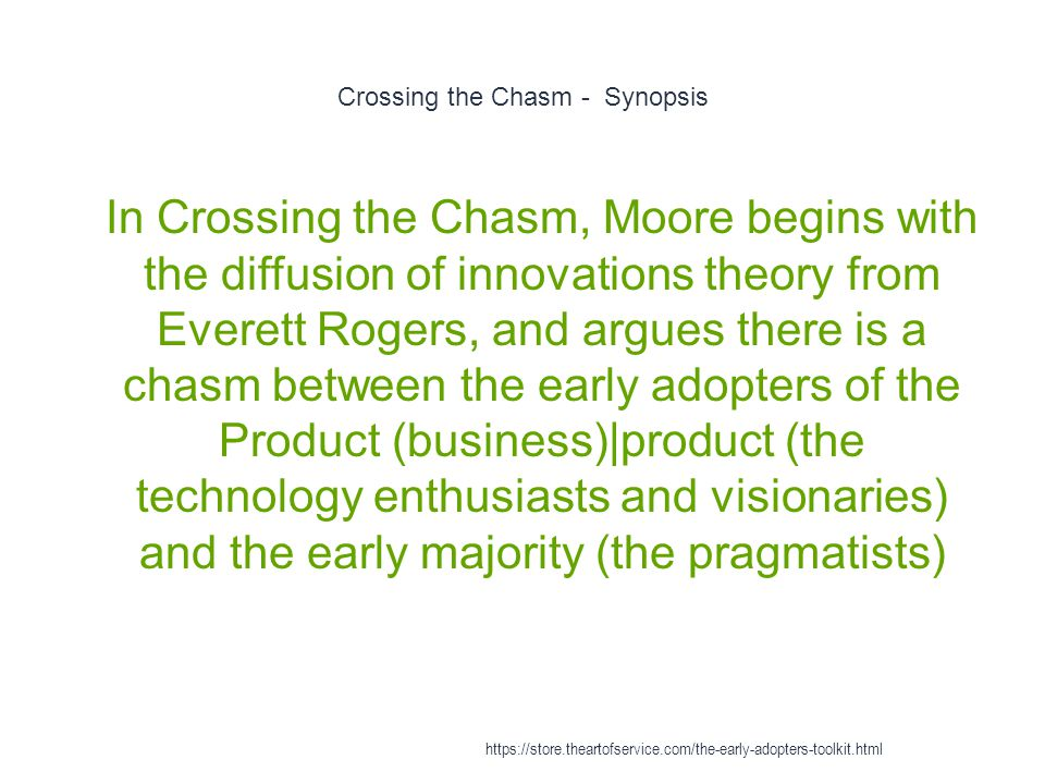Crossing the Chasm - Synopsis 1 In Crossing the Chasm, Moore begins with the diffusion of innovations theory from Everett Rogers, and argues there is a chasm between the early adopters of the Product (business)|product (the technology enthusiasts and visionaries) and the early majority (the pragmatists) https://store.theartofservice.com/the-early-adopters-toolkit.html