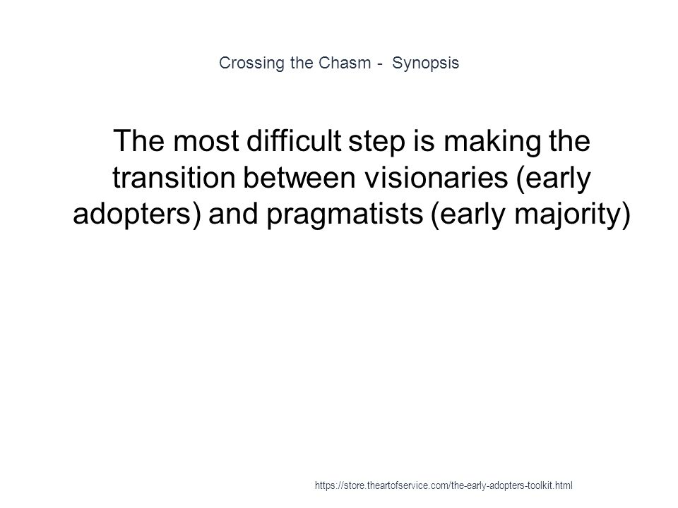 Crossing the Chasm - Synopsis 1 The most difficult step is making the transition between visionaries (early adopters) and pragmatists (early majority) https://store.theartofservice.com/the-early-adopters-toolkit.html