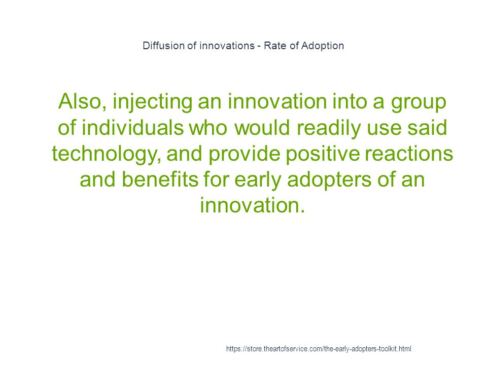 Diffusion of innovations - Rate of Adoption 1 Also, injecting an innovation into a group of individuals who would readily use said technology, and provide positive reactions and benefits for early adopters of an innovation.
