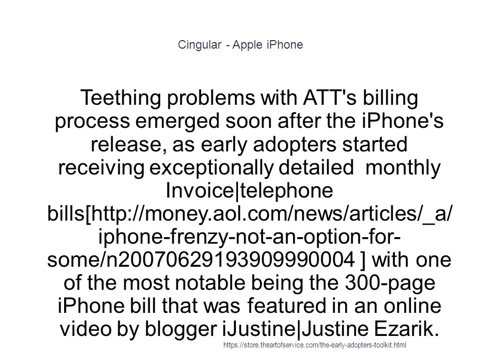 Cingular - Apple iPhone 1 Teething problems with ATT s billing process emerged soon after the iPhone s release, as early adopters started receiving exceptionally detailed monthly Invoice|telephone bills[http://money.aol.com/news/articles/_a/ iphone-frenzy-not-an-option-for- some/n20070629193909990004 ] with one of the most notable being the 300-page iPhone bill that was featured in an online video by blogger iJustine|Justine Ezarik.