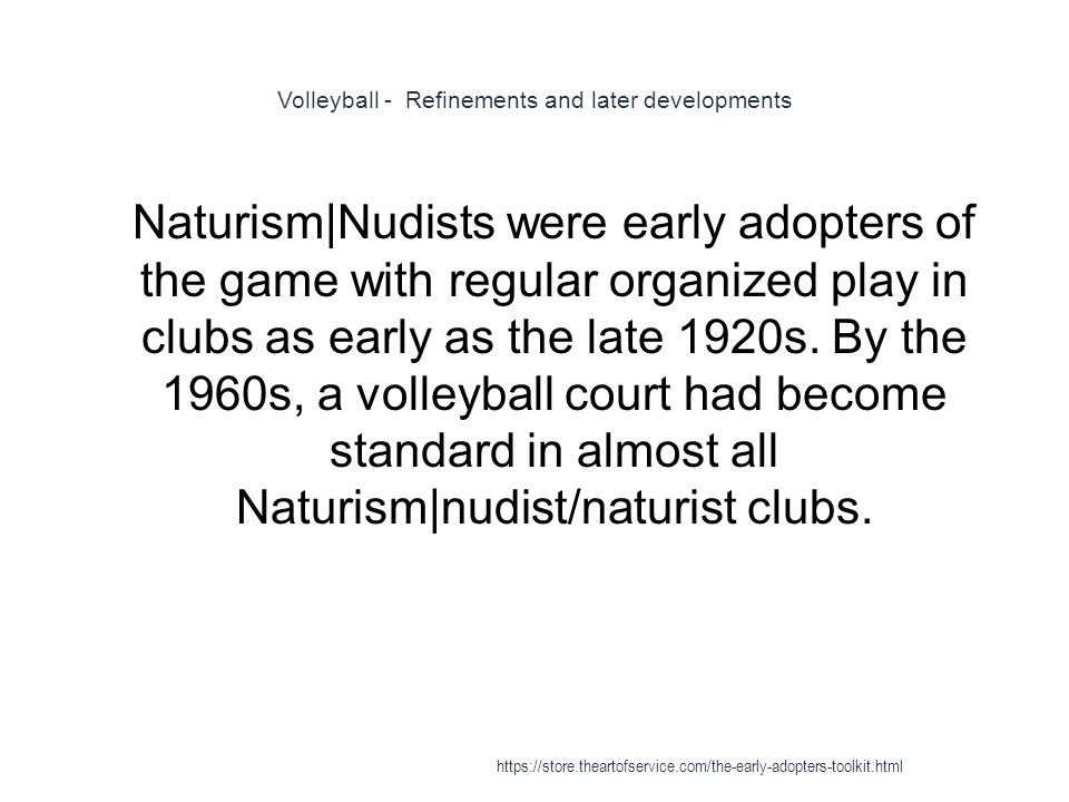 Volleyball - Refinements and later developments 1 Naturism|Nudists were early adopters of the game with regular organized play in clubs as early as the late 1920s.