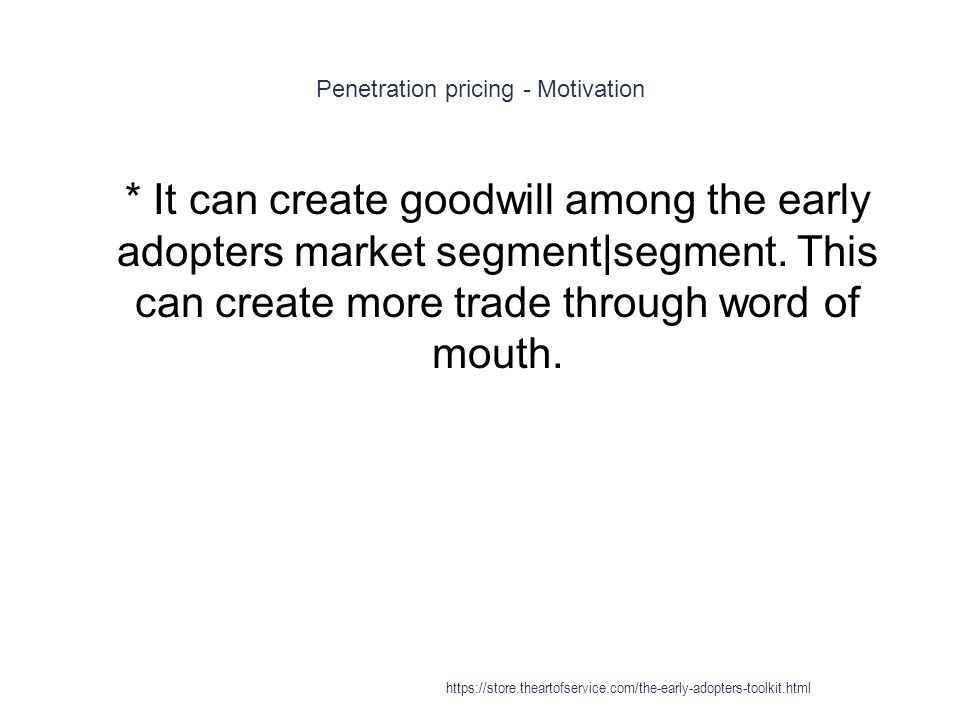 Penetration pricing - Motivation 1 * It can create goodwill among the early adopters market segment|segment. This can create more trade through word o