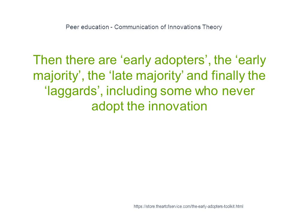 Peer education - Communication of Innovations Theory 1 Then there are 'early adopters', the 'early majority', the 'late majority' and finally the 'laggards', including some who never adopt the innovation https://store.theartofservice.com/the-early-adopters-toolkit.html