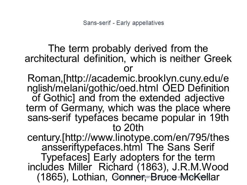 Sans-serif - Early appellatives 1 The term probably derived from the architectural definition, which is neither Greek or Roman,[http://academic.brooklyn.cuny.edu/e nglish/melani/gothic/oed.html OED Definition of Gothic] and from the extended adjective term of Germany, which was the place where sans-serif typefaces became popular in 19th to 20th century.[http://www.linotype.com/en/795/thes ansseriftypefaces.html The Sans Serif Typefaces] Early adopters for the term includes Miller Richard (1863), J.R.M.Wood (1865), Lothian, Conner, Bruce McKellar https://store.theartofservice.com/the-early-adopters-toolkit.html
