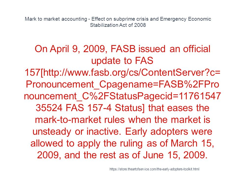 Mark to market accounting - Effect on subprime crisis and Emergency Economic Stabilization Act of 2008 1 On April 9, 2009, FASB issued an official update to FAS 157[http://www.fasb.org/cs/ContentServer?c= Pronouncement_Cpagename=FASB%2FPro nouncement_C%2FStatusPagecid=11761547 35524 FAS 157-4 Status] that eases the mark-to-market rules when the market is unsteady or inactive.